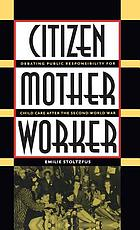 Citizen, mother, worker : debating public responsibility for child care after the Second World War