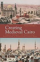 Creating medieval Cairo : empire, religion, and architectural preservation in nineteenth-century Egypt