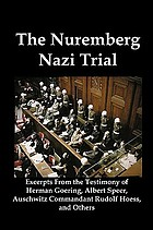 The Nuremberg Nazi trial : excerpts from the testimony of Herman Goering, Albert Speer, Auschwitz commander Rudolf Hoess, and others