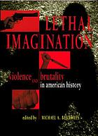 Lethal imagination : violence and brutality in American history