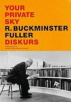 Your private sky : Diskurs ; R. Buckminster Fuller
