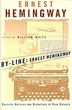 By-line: Ernest Hemingway; selected articles and dispatches of four decades