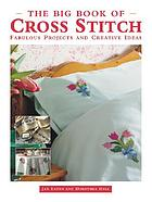 The big book of cross stitch : fabulous projects and creative ideas