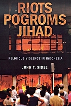 Riots, pogroms, jihad : religious violence in Indonesia