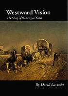 Westward vision; the story of the Oregon Trail