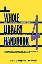 The whole library handbook 4 : current data, professional advice, and curiosa about libraries and library services; people, materials, guidelines, technology, operations, funding, staff development, issues, diversity, the internet, librariana