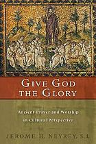 Give God the glory : ancient prayer and worship in cultural perspective