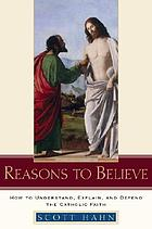 Reasons to believe : how to understand, explain, and defend the Catholic faith