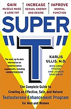 Super T : the complete guide to creating an effective, safe, and natural testosterone supplement program for men and women