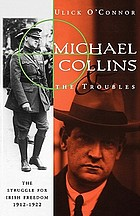 Michael Collins and the troubles : the struggle for Irish freedom, 1912-1922