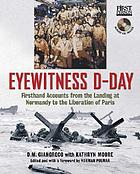 Eyewitness D-Day : firsthand accounts from the landing at Normandy to the liberation of Paris