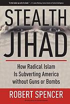 Stealth jihad : how radical Islam is subverting America without guns or bombs