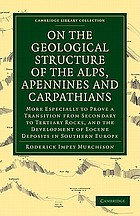 On the geological structure of the Alps, Apennines and Carpathians : more especially to prove a transition from secondary to tertiary rocks, and the development of Eocene deposits in Southern Europe