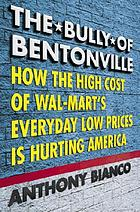The bully of Bentonville : how the high cost of Wal-Mart's everyday low prices is hurting America
