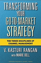 Transforming your go-to-market strategy : the three disciplines of channel management