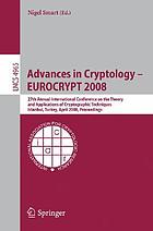 Advances in cryptology -- EUROCRYPT 2008 27th Annual International Conference on the Theory and Applications of Cryptographic Techniques, Istanbul, Turkey, April 13-17, 2008 : proceedings