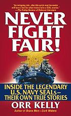 Never fight fair! : inside the legendary U.S. Navy SEALs-- their own true stories