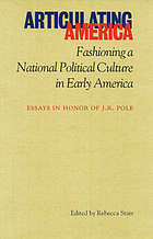 Articulating America : fashioning a national political culture in early America : essays in honor of J.R. Pole