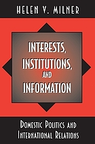 Interests, institutions, and information : domestic politics and international relations