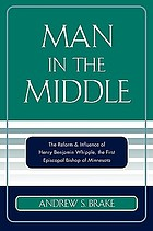 Man in the middle : the reform & influence of Henry Benjamin Whipple, the first Episcopal Bishop of Minnesota