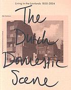 Living in the lowlands : the Dutch domestic scene 1850-2004