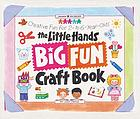 The Little Hands big fun craft book : creative fun for 2- to 6-year-olds