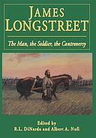 James Longstreet : the man, the soldier, the controversy