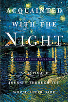 Acquainted with the night : excursions through the world after dark