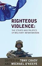 Righteous violence : the ethics and politics of military intervention