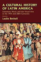 A cultural history of Latin America : literature, music, and the visual arts in the 19th and 20th centuries