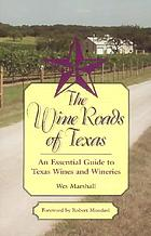 The wine roads of Texas : an essential guide to Texas wines and wineries