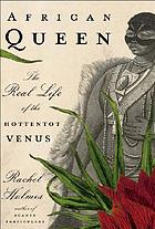 African queen : the real life of the Hottentot Venus