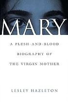 Mary : a flesh-and-blood biography of the Virgin Mother