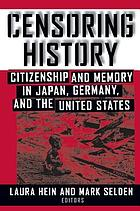 Censoring history : citizenship and memory in Japan, Germany, and the United States