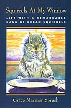 Squirrels at my window : life with a remarkable gang of urban squirrels