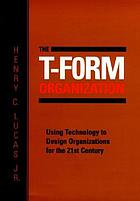 The T-form organization : using technology to design organizations for the 21st century