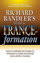 Richard Bandler's guide to trance-formation : how to harness the power of hypnosis to ignite effortless and lasting change