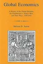 Global economics : a history of the theater business, the Chamberlain's/King's Men, and their plays, 1599-1642