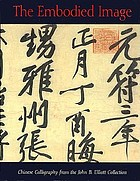 The embodied image : Chinese calligraphy from the John B. Elliott Collection
