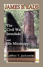 James B. Eads : The Civil War ironclads and his Mississippi