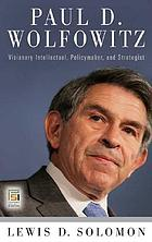 Paul D. Wolfowitz : visionary intellectual, policymaker, and strategist