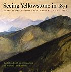 Seeing Yellowstone in 1871 : earliest descriptions & images from the field
