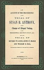 An account of the proceedings on the trial of Susan B. Anthony, on the charge of illegal voting, at the presidential election in Nov., 1872, and on the trial of Beverly W. Jones, Edwin T. Marsh, and William B. Hall, the inspectors of election by whom her vote was received