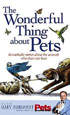 The wonderful thing about pets : remarkable stories about the animals who share our lives