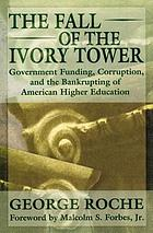 The fall of the ivory tower : government funding, corruption, and the bankrupting of American higher education