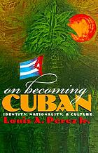 On becoming Cuban : identity, nationality, and culture