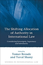 The shifting allocation of authority in international law : considering sovereignty, supremacy and subsidiarity ; essays in honour of Professor Ruth Lapidoth / edited by Tomer Broude and Yuval Shany