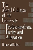 The moral collapse of the university : professionalism, purity, and alienation