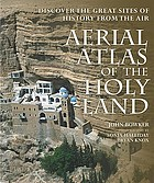 Aerial atlas of the Holy Land : discover the great sites of history from the air