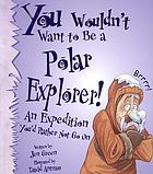 You wouldn't want to be a polar explorer! : an expedition you'd rather not go on